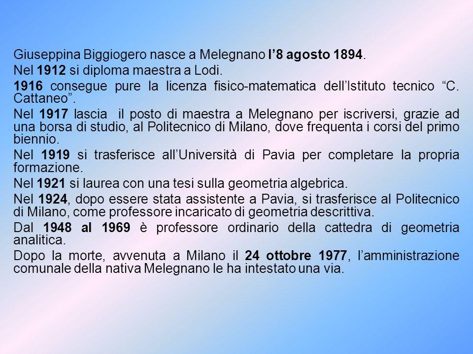 Giuseppina Biggiogero nasce a Melegnano l'8 agosto 1894. Nel 1912 si diploma maestra a Lodi. 1916 consegue pure la licenza fisico-matematica dell'Isti