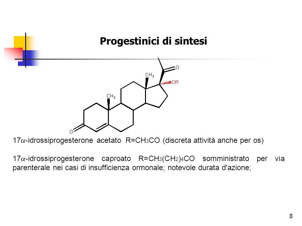 Progestinici di sintesi 17  -idrossiprogesterone acetato R=CH 3 CO (discreta attività anche per os) 17  -idrossiprogesterone caproato R=CH 3 (CH 2 ) 4 CO somministrato per via parenterale nei casi di insufficienza ormonale; notevole durata d azione; 8
