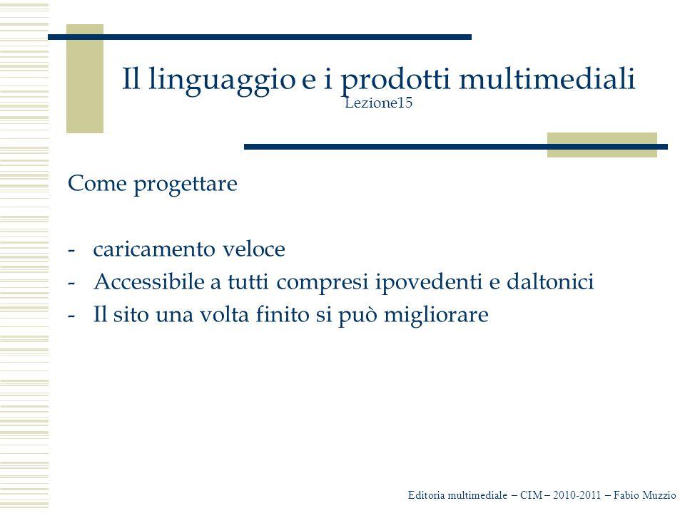 Il linguaggio e i prodotti multimediali Lezione15 Come progettare -caricamento veloce -Accessibile a tutti compresi ipovedenti e daltonici -Il sito una volta finito si può migliorare Editoria multimediale – CIM – 2010-2011 – Fabio Muzzio