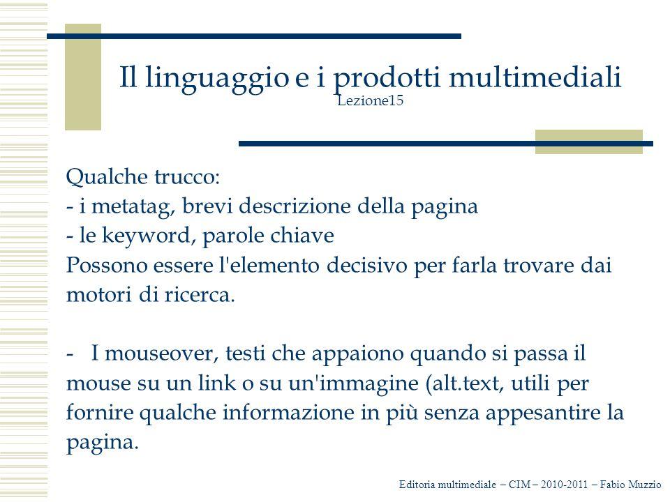 Il linguaggio e i prodotti multimediali Lezione15 Qualche trucco: - i metatag, brevi descrizione della pagina - le keyword, parole chiave Possono essere l elemento decisivo per farla trovare dai motori di ricerca.