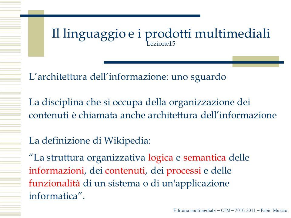 Il linguaggio e i prodotti multimediali Lezione15 L'architettura dell'informazione: uno sguardo La disciplina che si occupa della organizzazione dei contenuti è chiamata anche architettura dell'informazione La definizione di Wikipedia: La struttura organizzativa logica e semantica delle informazioni, dei contenuti, dei processi e delle funzionalità di un sistema o di un applicazione informatica .