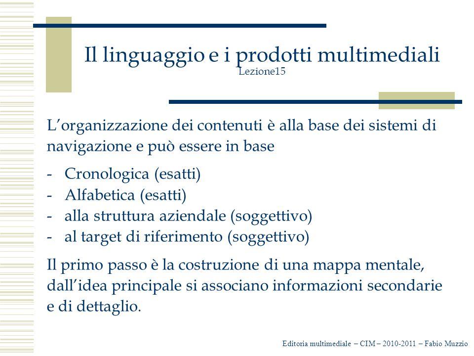Il linguaggio e i prodotti multimediali Lezione15 L'organizzazione dei contenuti è alla base dei sistemi di navigazione e può essere in base -Cronologica (esatti) -Alfabetica (esatti) -alla struttura aziendale (soggettivo) -al target di riferimento (soggettivo) Il primo passo è la costruzione di una mappa mentale, dall'idea principale si associano informazioni secondarie e di dettaglio.