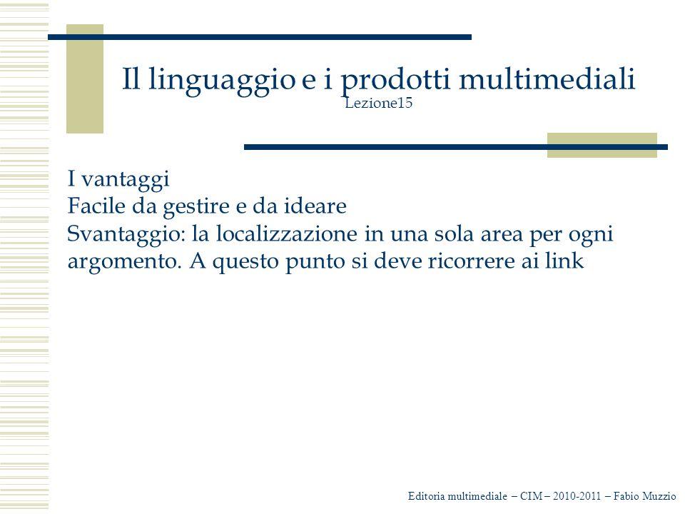 Il linguaggio e i prodotti multimediali Lezione15 I vantaggi Facile da gestire e da ideare Svantaggio: la localizzazione in una sola area per ogni argomento.