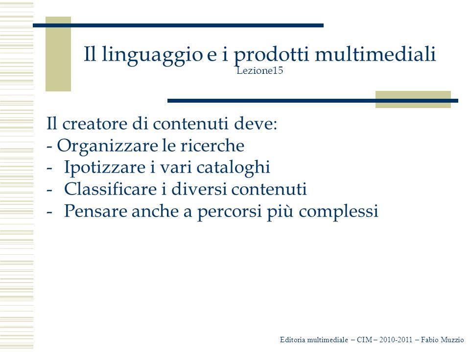 Il linguaggio e i prodotti multimediali Lezione15 Il creatore di contenuti deve: - Organizzare le ricerche -Ipotizzare i vari cataloghi -Classificare i diversi contenuti -Pensare anche a percorsi più complessi Editoria multimediale – CIM – 2010-2011 – Fabio Muzzio
