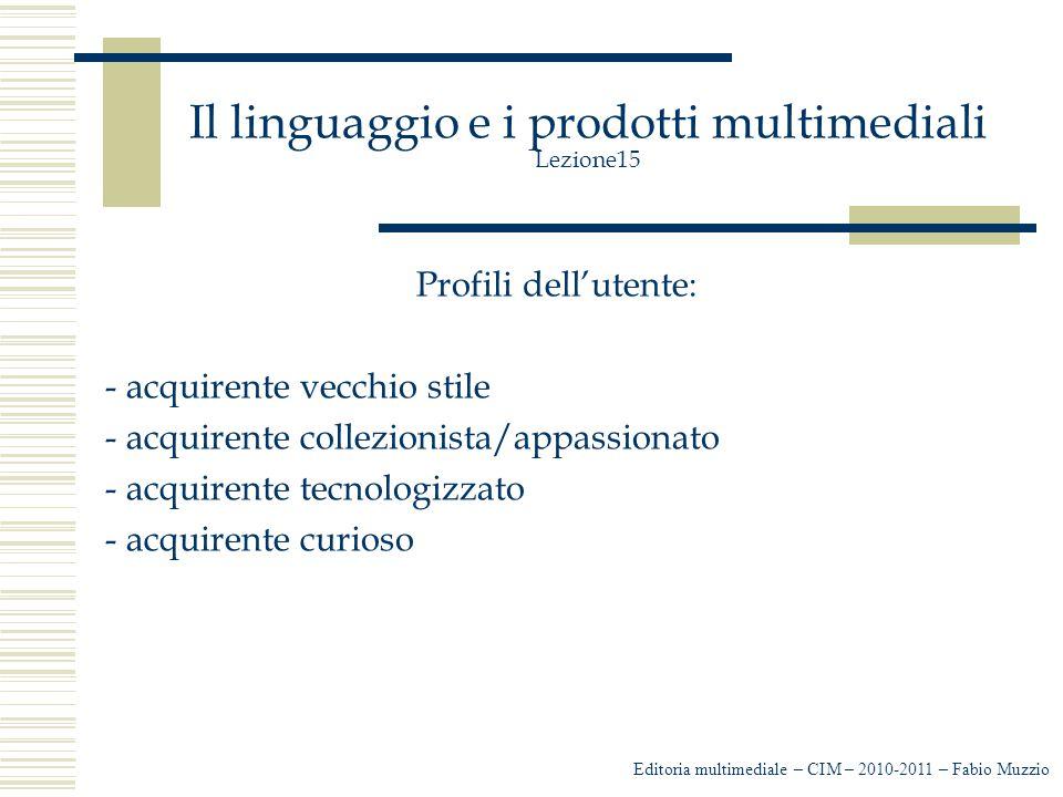 Il linguaggio e i prodotti multimediali Lezione15 Profili dell'utente: - acquirente vecchio stile - acquirente collezionista/appassionato - acquirente tecnologizzato - acquirente curioso Editoria multimediale – CIM – 2010-2011 – Fabio Muzzio