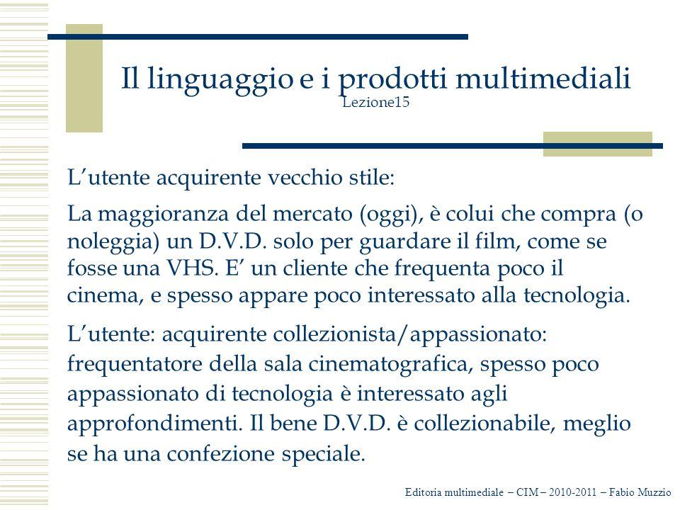 Il linguaggio e i prodotti multimediali Lezione15 L'utente acquirente vecchio stile: La maggioranza del mercato (oggi), è colui che compra (o noleggia) un D.V.D.