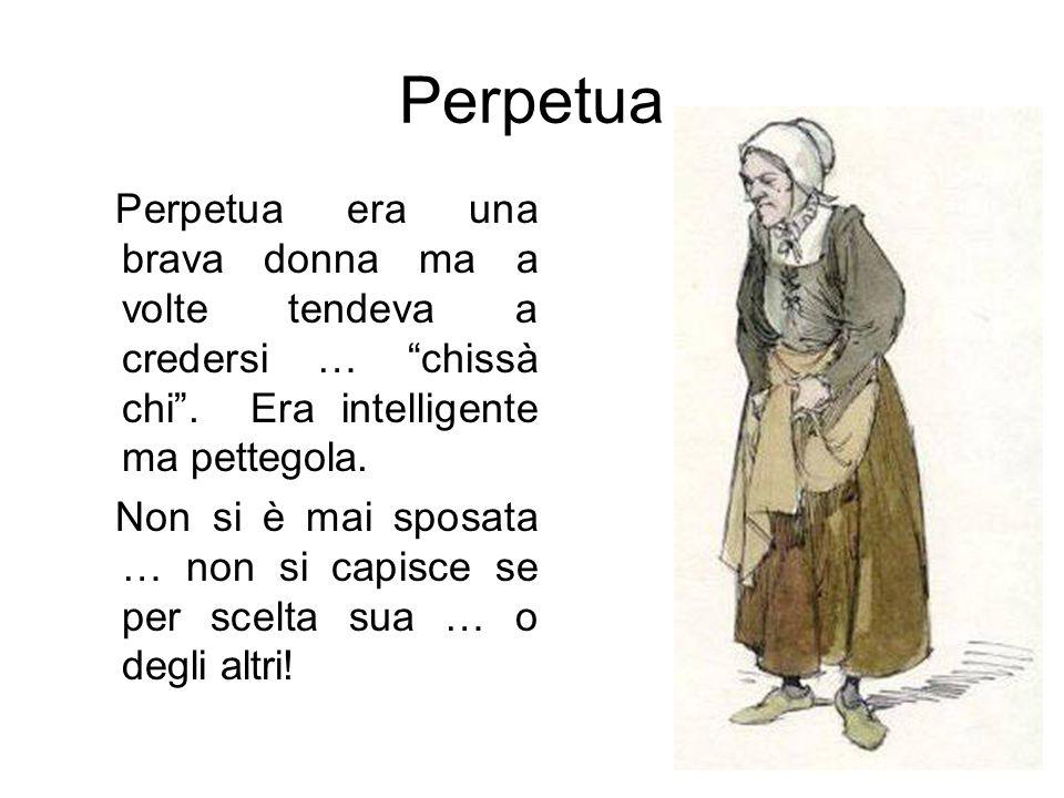 Perpetua era una brava donna ma a volte tendeva a credersi … chissà chi .