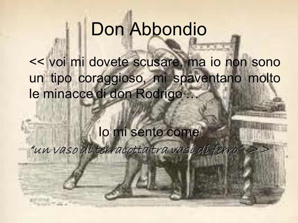 << voi mi dovete scusare, ma io non sono un tipo coraggioso, mi spaventano molto le minacce di don Rodrigo … Io mi sento come un vaso di terracotta tra vasi di ferro >> Don Abbondio