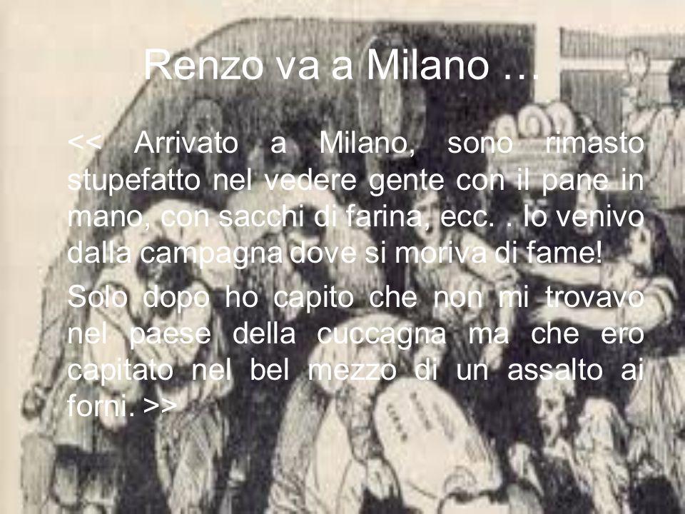 Renzo va a Milano … << Arrivato a Milano, sono rimasto stupefatto nel vedere gente con il pane in mano, con sacchi di farina, ecc..