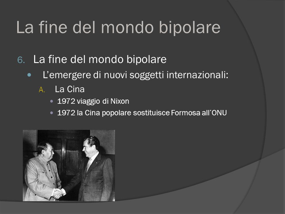 La fine del mondo bipolare 6. La fine del mondo bipolare L'emergere di nuovi soggetti internazionali: A. La Cina 1972 viaggio di Nixon 1972 la Cina po