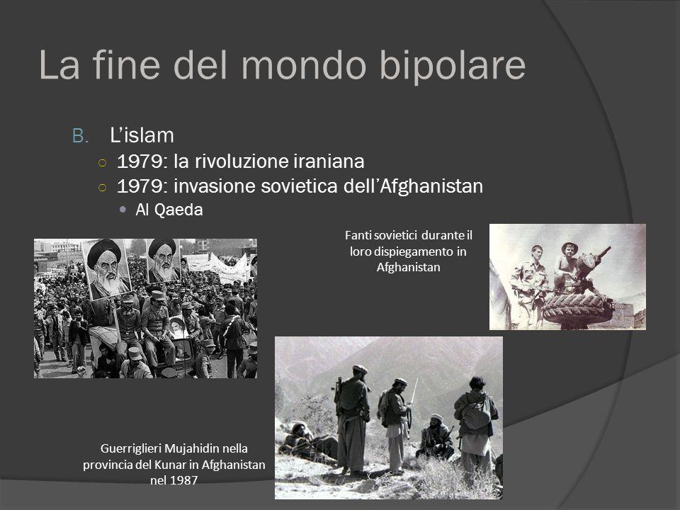 La fine del mondo bipolare B. L'islam ○ 1979: la rivoluzione iraniana ○ 1979: invasione sovietica dell'Afghanistan Al Qaeda Fanti sovietici durante il