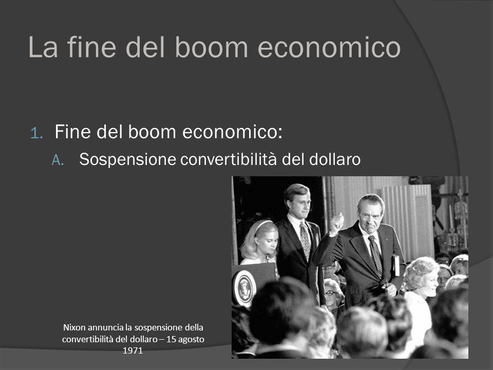 La fine del boom economico 1. Fine del boom economico: A. Sospensione convertibilità del dollaro Nixon annuncia la sospensione della convertibilità de