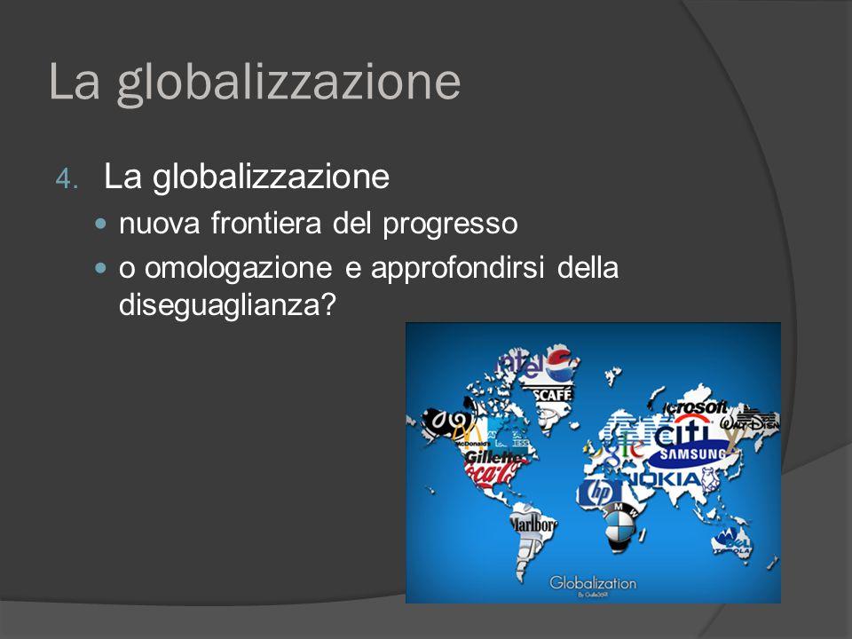 La globalizzazione 4. La globalizzazione nuova frontiera del progresso o omologazione e approfondirsi della diseguaglianza?