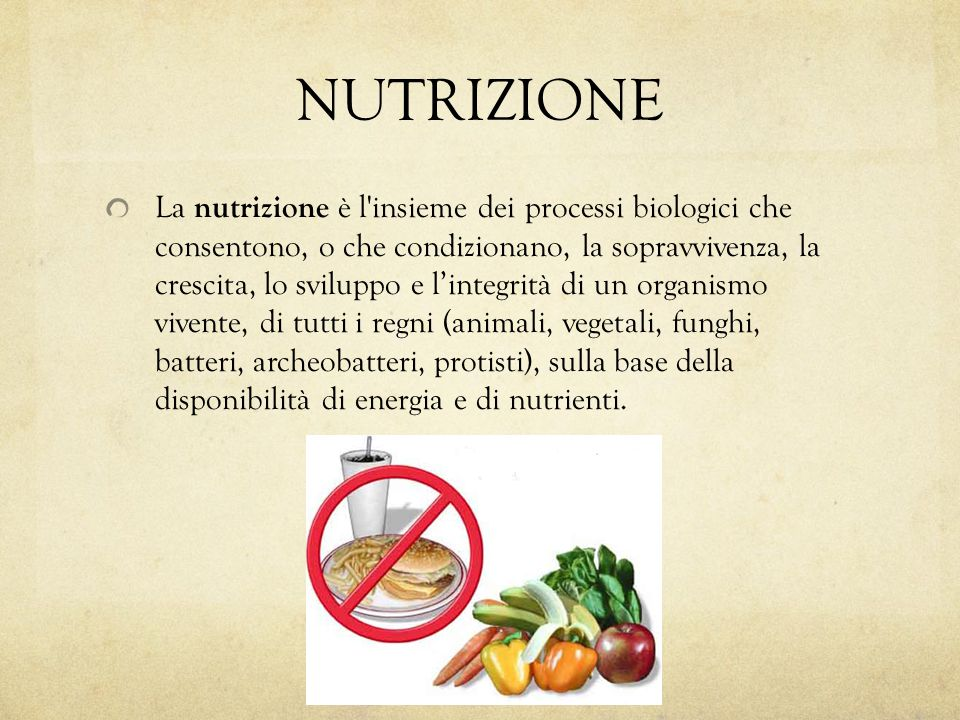 NUTRIZIONE La nutrizione è l'insieme dei processi biologici che consentono, o che condizionano, la sopravvivenza, la crescita, lo sviluppo e l'integri