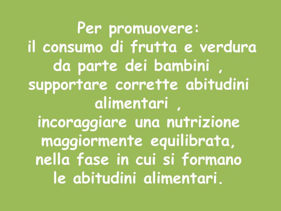Per promuovere: il consumo di frutta e verdura da parte dei bambini, supportare corrette abitudini alimentari, incoraggiare una nutrizione maggiorment
