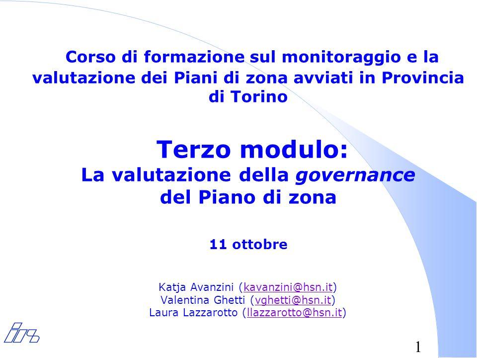1 Corso di formazione sul monitoraggio e la valutazione dei Piani di zona avviati in Provincia di Torino Terzo modulo: La valutazione della governance del Piano di zona 11 ottobre Katja Avanzini (kavanzini@hsn.it) Valentina Ghetti (vghetti@hsn.it) Laura Lazzarotto (llazzarotto@hsn.it)kavanzini@hsn.itvghetti@hsn.itllazzarotto@hsn.it