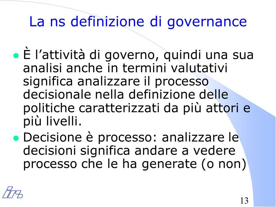 13 La ns definizione di governance l È l'attività di governo, quindi una sua analisi anche in termini valutativi significa analizzare il processo decisionale nella definizione delle politiche caratterizzati da più attori e più livelli.