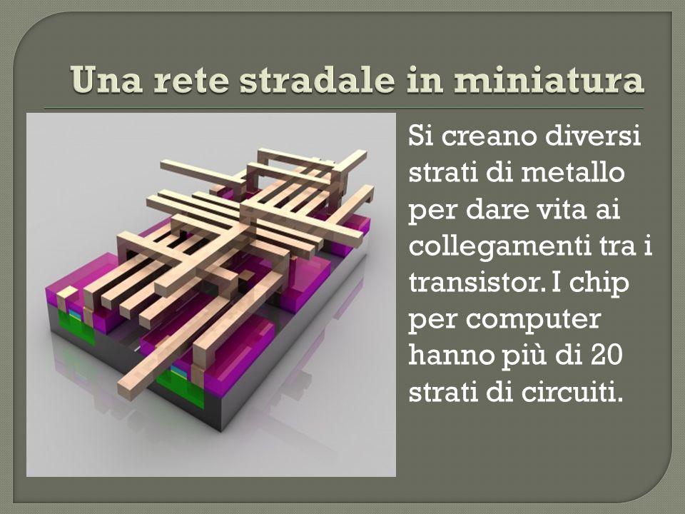 Si creano diversi strati di metallo per dare vita ai collegamenti tra i transistor. I chip per computer hanno più di 20 strati di circuiti.