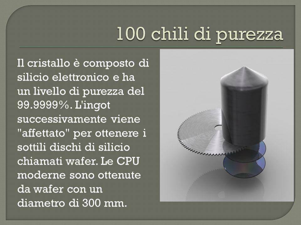 Il cristallo è composto di silicio elettronico e ha un livello di purezza del 99.9999%. L'ingot successivamente viene
