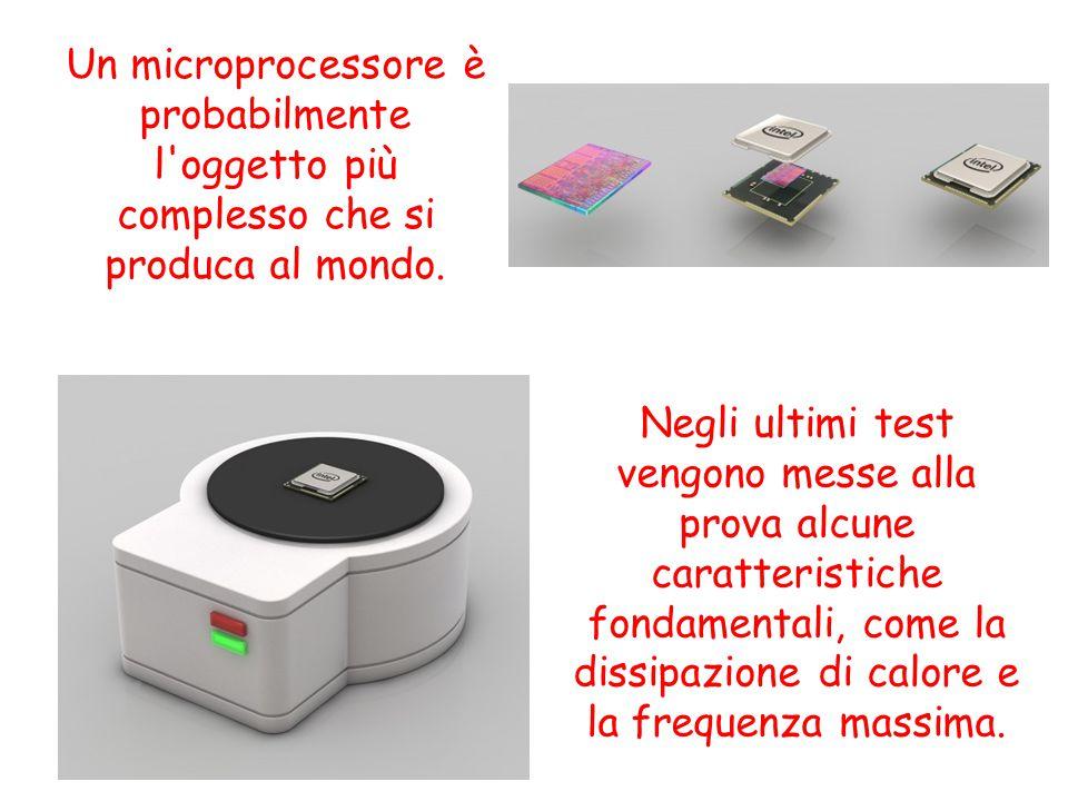 Un microprocessore è probabilmente l'oggetto più complesso che si produca al mondo. Negli ultimi test vengono messe alla prova alcune caratteristiche