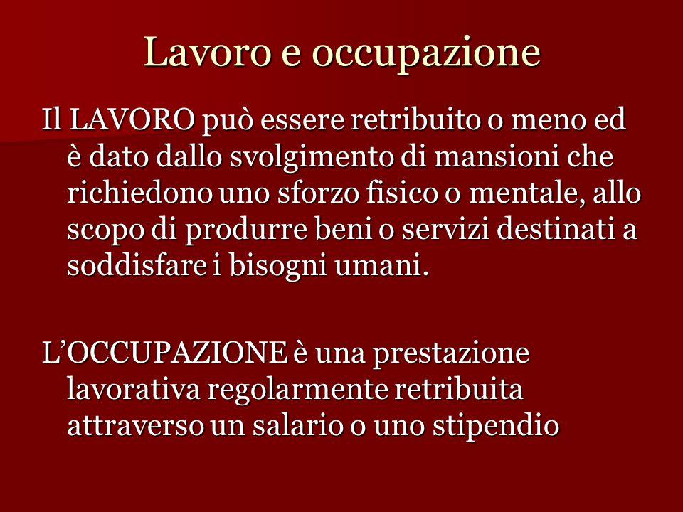 Lavoro e occupazione Il LAVORO può essere retribuito o meno ed è dato dallo svolgimento di mansioni che richiedono uno sforzo fisico o mentale, allo s