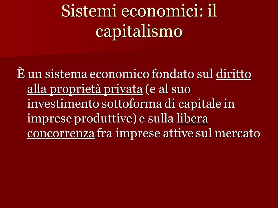 Sistemi economici: il capitalismo È un sistema economico fondato sul diritto alla proprietà privata (e al suo investimento sottoforma di capitale in imprese produttive) e sulla libera concorrenza fra imprese attive sul mercato