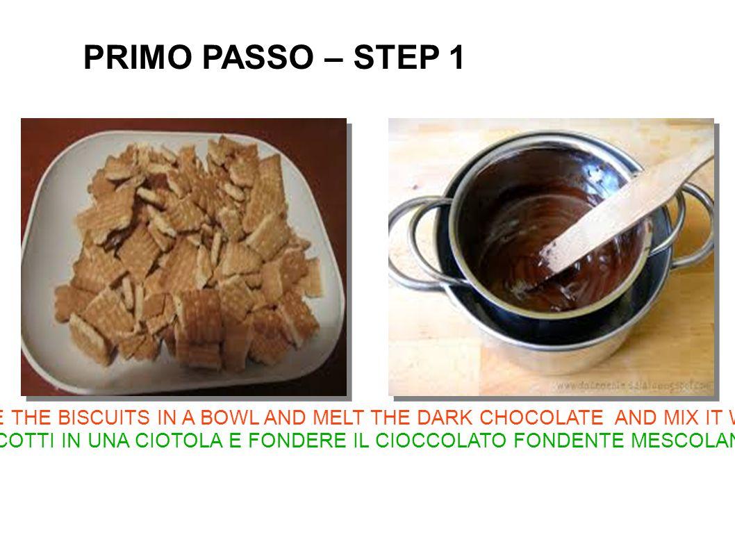 CRUMBLE THE BISCUITS IN A BOWL AND MELT THE DARK CHOCOLATE AND MIX IT WITH A LADLE SBRICIOLARE I BISCOTTI IN UNA CIOTOLA E FONDERE IL CIOCCOLATO FONDENTE MESCOLANDO CON UN MESTOLO PRIMO PASSO – STEP 1