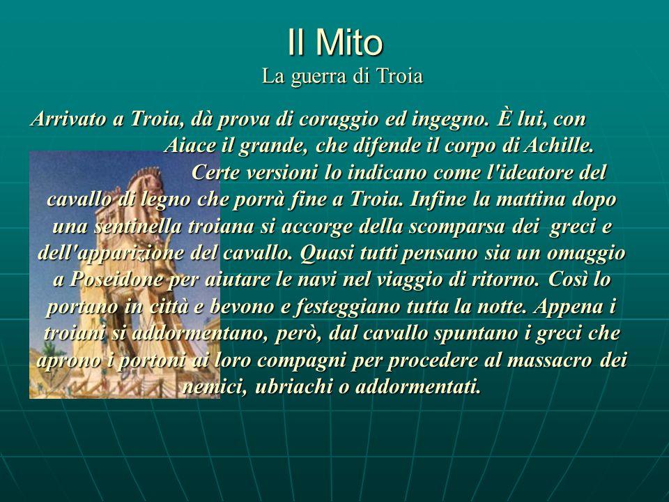 Il Mito La guerra di Troia Arrivato a Troia, dà prova di coraggio ed ingegno.