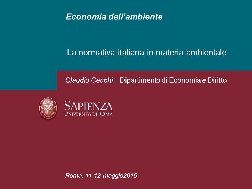 Economia dell'ambiente La normativa italiana in materia ambientale Roma, 11-12 maggio2015 Claudio Cecchi – Dipartimento di Economia e Diritto