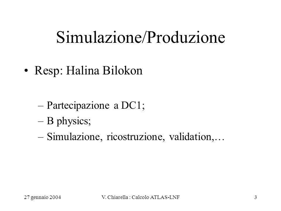27 gennaio 2004V. Chiarella : Calcolo ATLAS-LNF3 Simulazione/Produzione Resp: Halina Bilokon –Partecipazione a DC1; –B physics; –Simulazione, ricostru