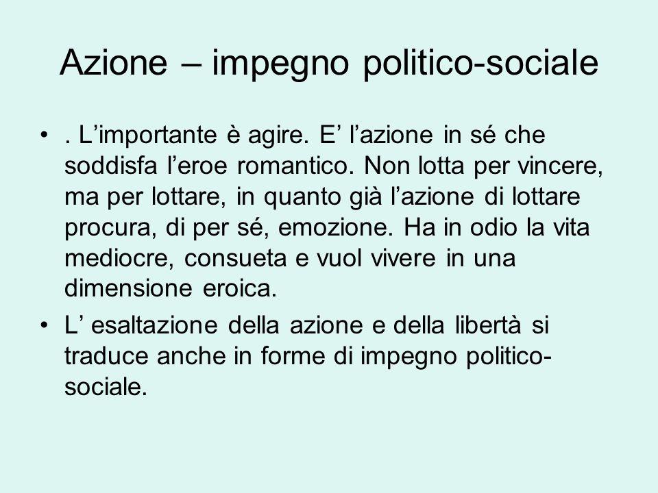 Azione – impegno politico-sociale. L'importante è agire. E' l'azione in sé che soddisfa l'eroe romantico. Non lotta per vincere, ma per lottare, in qu