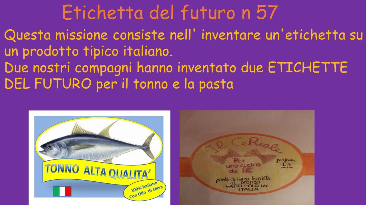 Etichetta del futuro n 57 Questa missione consiste nell' inventare un'etichetta su un prodotto tipico italiano. Due nostri compagni hanno inventato du