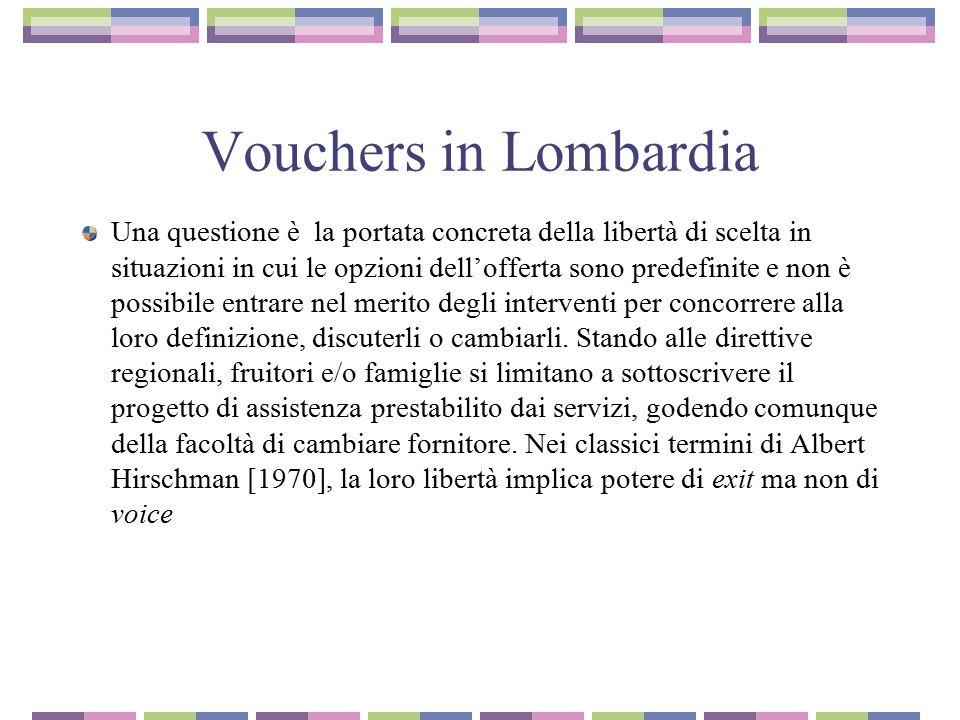 Vouchers in Lombardia Una questione è la portata concreta della libertà di scelta in situazioni in cui le opzioni dell'offerta sono predefinite e non è possibile entrare nel merito degli interventi per concorrere alla loro definizione, discuterli o cambiarli.