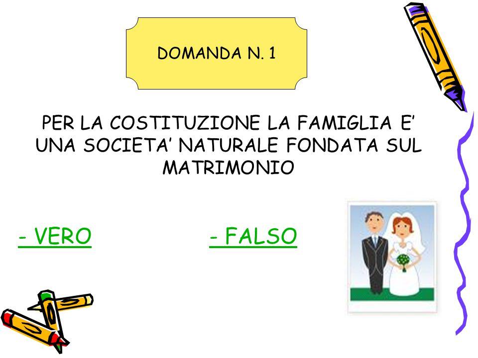 PER LA COSTITUZIONE LA FAMIGLIA E' UNA SOCIETA' NATURALE FONDATA SUL MATRIMONIO - VERO- FALSO DOMANDA N.