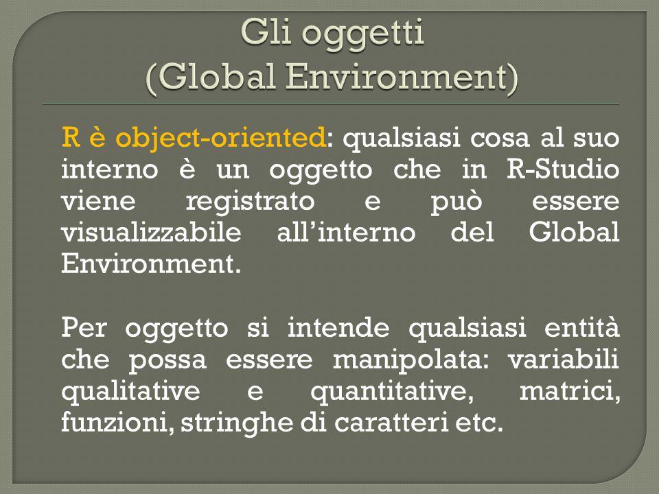 R è object-oriented: qualsiasi cosa al suo interno è un oggetto che in R-Studio viene registrato e può essere visualizzabile all'interno del Global Environment.