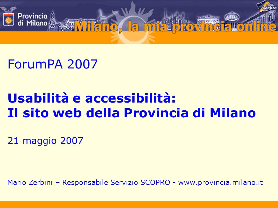 ForumPA 2007 Usabilità e accessibilità: Il sito web della Provincia di Milano 21 maggio 2007 Mario Zerbini – Responsabile Servizio SCOPRO - www.provin