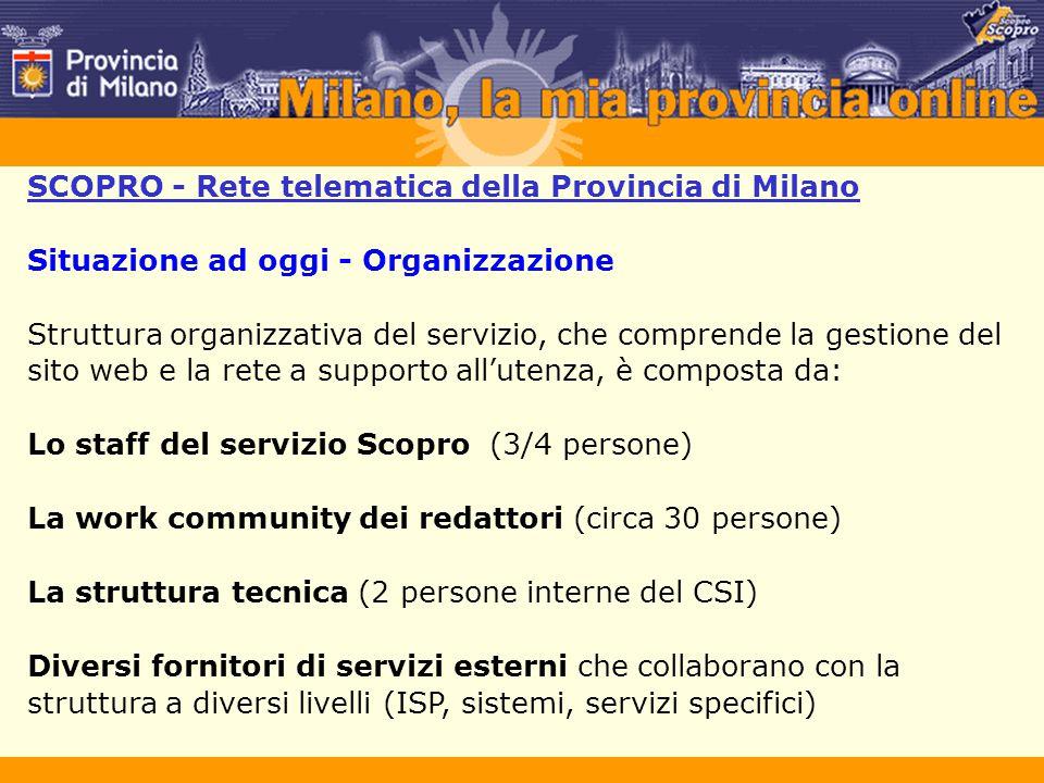 SCOPRO - Rete telematica della Provincia di Milano Situazione ad oggi - Organizzazione Struttura organizzativa del servizio, che comprende la gestione del sito web e la rete a supporto all'utenza, è composta da: Lo staff del servizio Scopro (3/4 persone) La work community dei redattori (circa 30 persone) La struttura tecnica (2 persone interne del CSI) Diversi fornitori di servizi esterni che collaborano con la struttura a diversi livelli (ISP, sistemi, servizi specifici)
