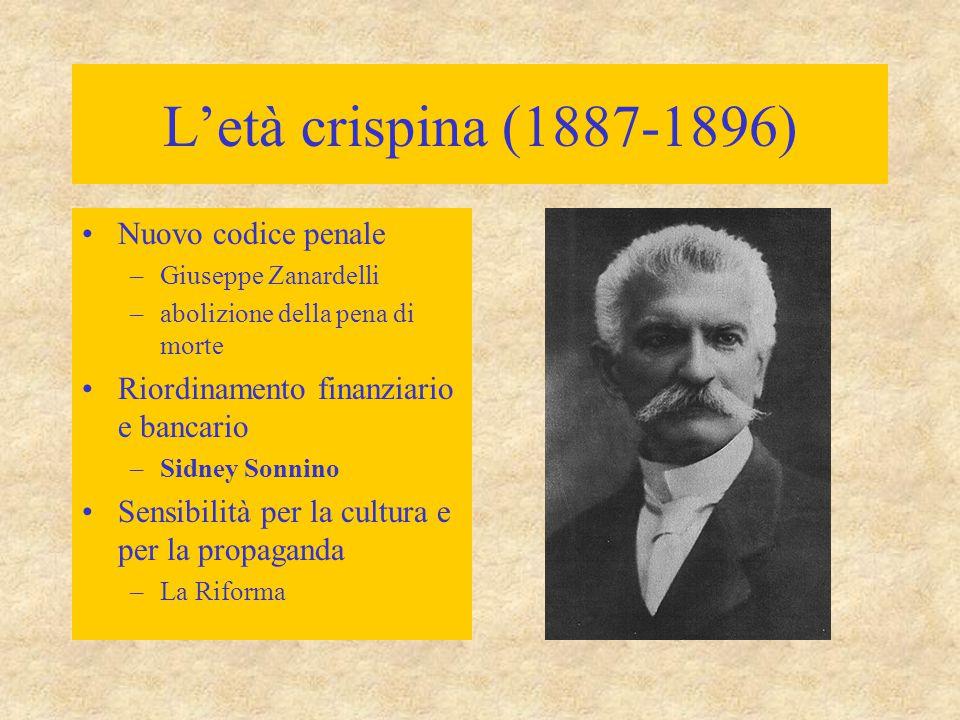 L'età crispina (1887-1896) Nuovo codice penale –Giuseppe Zanardelli –abolizione della pena di morte Riordinamento finanziario e bancario –Sidney Sonni