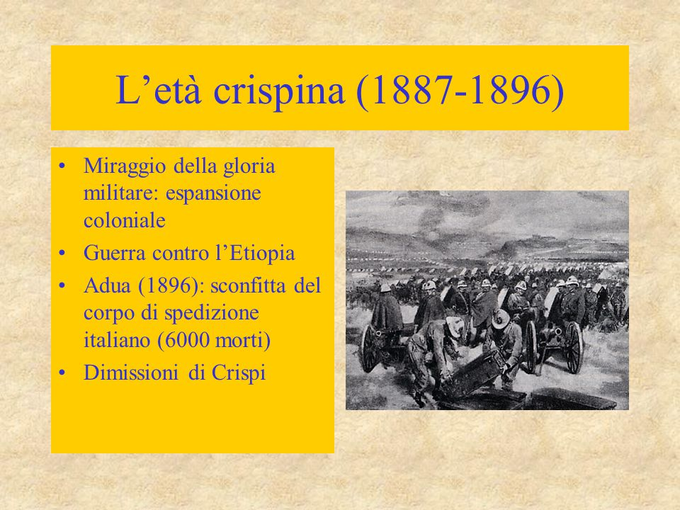 L'età crispina (1887-1896) Miraggio della gloria militare: espansione coloniale Guerra contro l'Etiopia Adua (1896): sconfitta del corpo di spedizione italiano (6000 morti) Dimissioni di Crispi