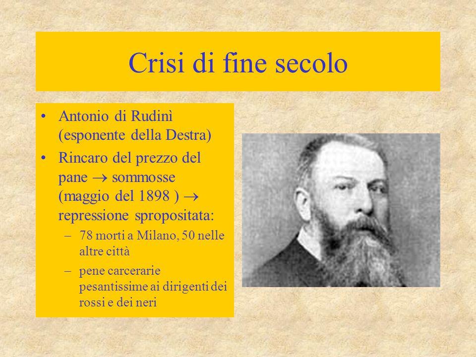 Crisi di fine secolo Antonio di Rudinì (esponente della Destra) Rincaro del prezzo del pane  sommosse (maggio del 1898 )  repressione spropositata: