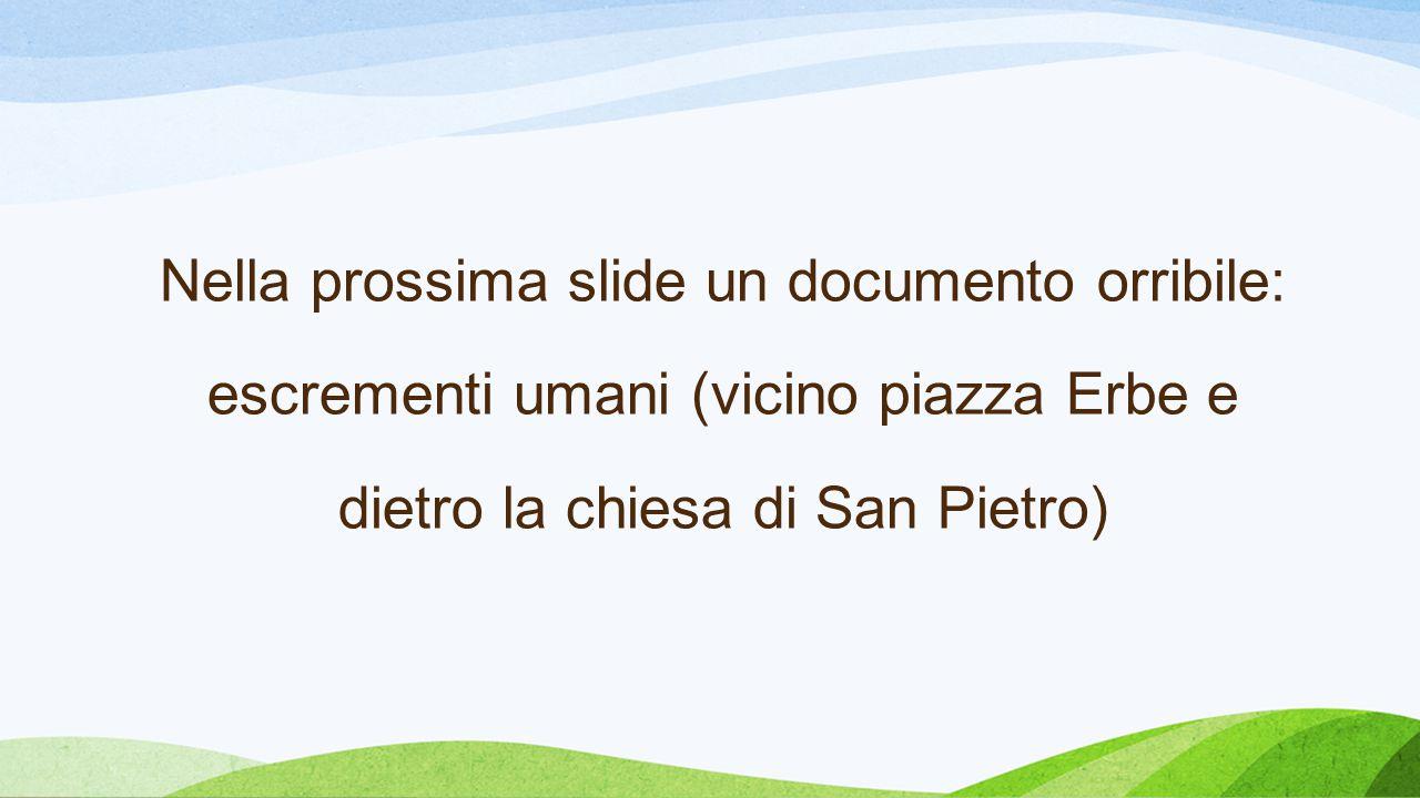 Nella prossima slide un documento orribile: escrementi umani (vicino piazza Erbe e dietro la chiesa di San Pietro)