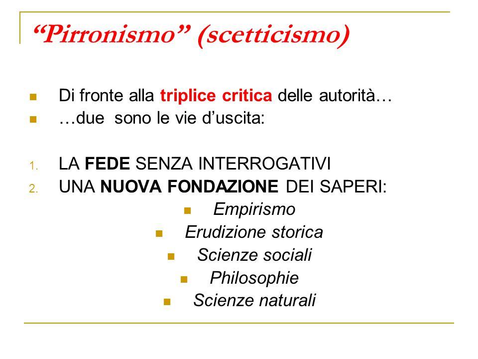 """""""Pirronismo"""" (scetticismo) Di fronte alla triplice critica delle autorità… …due sono le vie d'uscita: 1. LA FEDE SENZA INTERROGATIVI 2. UNA NUOVA FOND"""