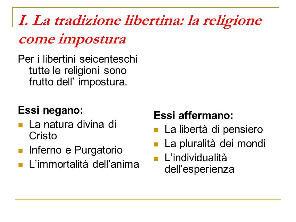 I. La tradizione libertina: la religione come impostura Per i libertini seicenteschi tutte le religioni sono frutto dell' impostura. Essi negano: La n