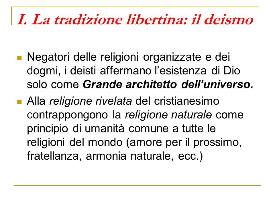 I. La tradizione libertina: il deismo Negatori delle religioni organizzate e dei dogmi, i deisti affermano l'esistenza di Dio solo come Grande archite