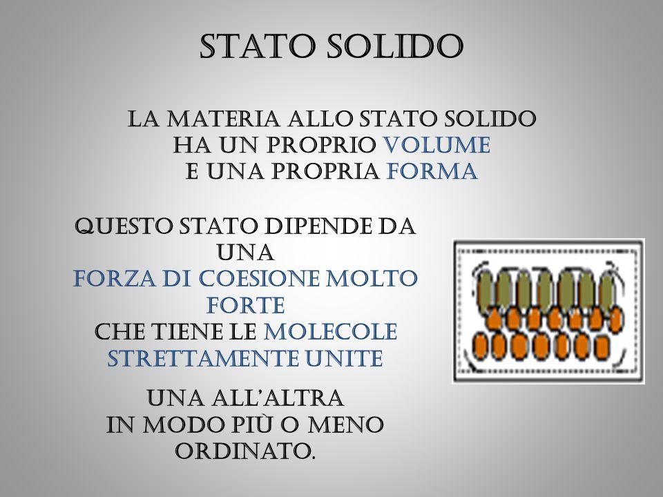 Stato solido La materia allo stato solido ha un proprio volume e una propria forma Questo stato dipende da una forza di coesione molto forte che tiene
