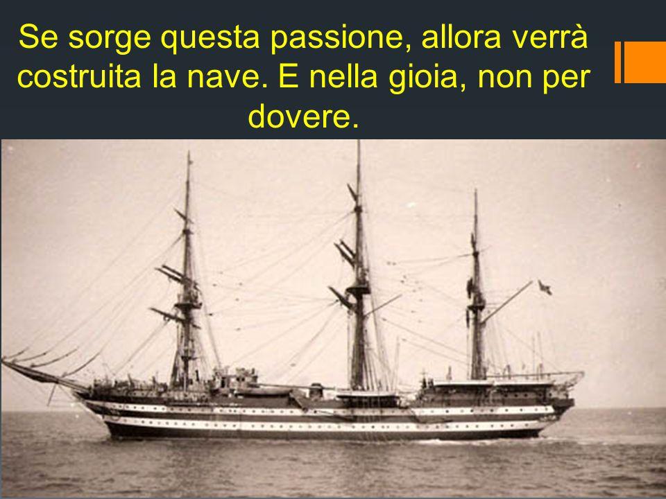 Se sorge questa passione, allora verrà costruita la nave. E nella gioia, non per dovere.