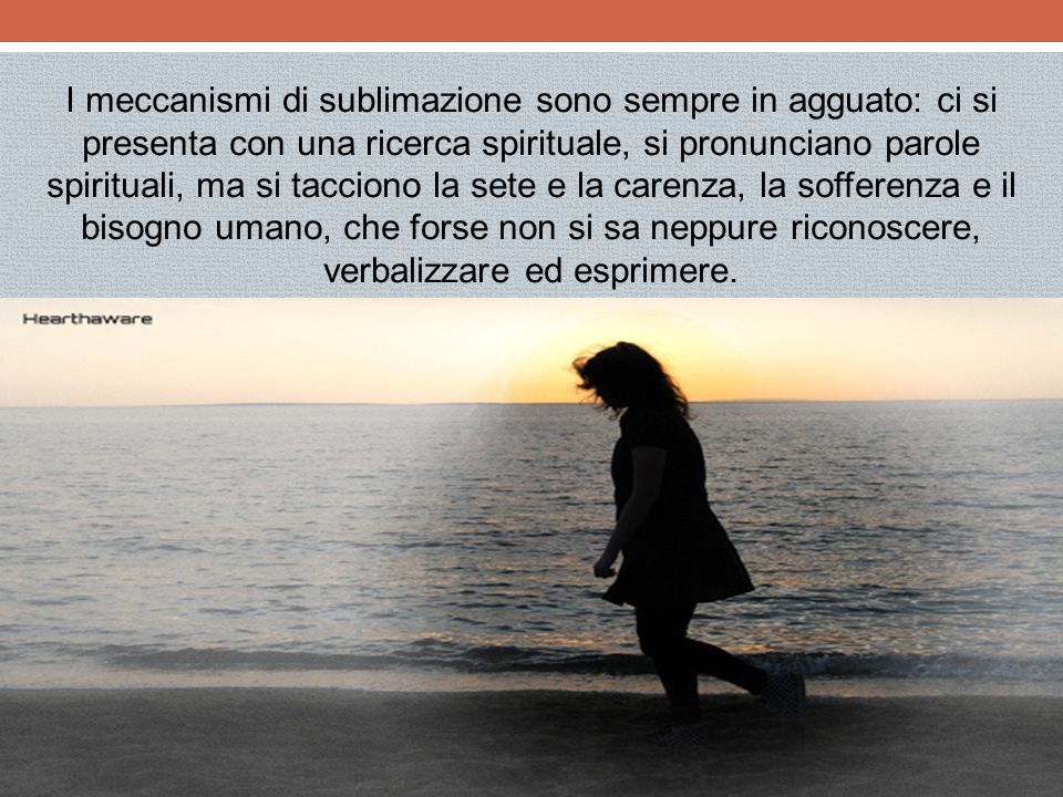 I meccanismi di sublimazione sono sempre in agguato: ci si presenta con una ricerca spirituale, si pronunciano parole spirituali, ma si tacciono la sete e la carenza, la sofferenza e il bisogno umano, che forse non si sa neppure riconoscere, verbalizzare ed esprimere.