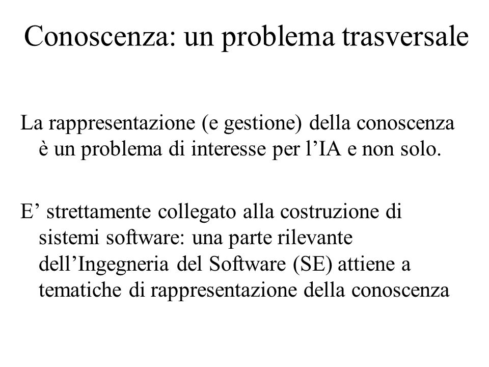 Conoscenza: un problema trasversale La rappresentazione (e gestione) della conoscenza è un problema di interesse per l'IA e non solo.