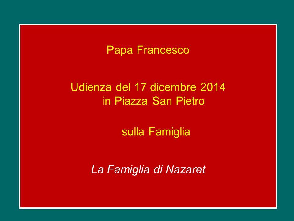 Papa Francesco Udienza del 17 dicembre 2014 in Piazza San Pietro sulla Famiglia La Famiglia di Nazaret Papa Francesco Udienza del 17 dicembre 2014 in Piazza San Pietro sulla Famiglia La Famiglia di Nazaret
