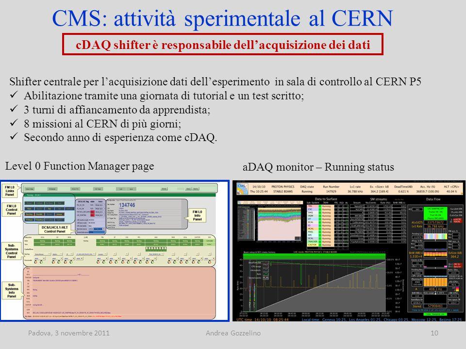 Padova, 3 novembre 2011Andrea Gozzelino10 CMS: attività sperimentale al CERN Shifter centrale per l'acquisizione dati dell'esperimento in sala di controllo al CERN P5 Abilitazione tramite una giornata di tutorial e un test scritto; 3 turni di affiancamento da apprendista; 8 missioni al CERN di più giorni; Secondo anno di esperienza come cDAQ.